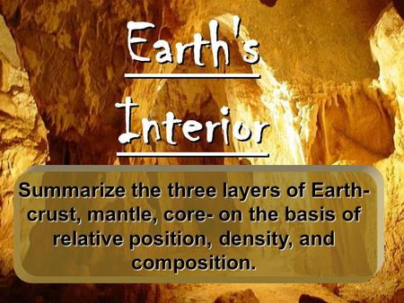 Earth's Interior Summarize the three layers of Earth- crust, mantle, core- on the basis of relative position, density, and composition.