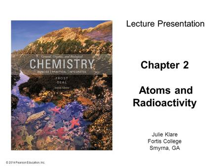 © 2014 Pearson Education, Inc. Chapter 2 Atoms and Radioactivity Julie Klare Fortis College Smyrna, GA Lecture Presentation.