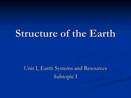 Structure of the Earth Unit I, Earth Systems and Resources Subtopic I.