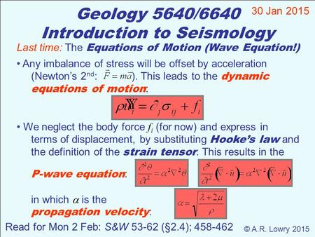 Geology 5640/6640 Introduction to Seismology 30 Jan 2015 © A.R. Lowry 2015 Read for Mon 2 Feb: S&W 53-62 (§2.4); 458-462 Last time: The Equations of Motion.