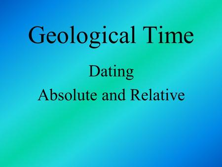 Geological Time Dating Absolute and Relative. Geologic Time B y examining layers of sedimentary rock, geologists developed a time scale for dividing up.