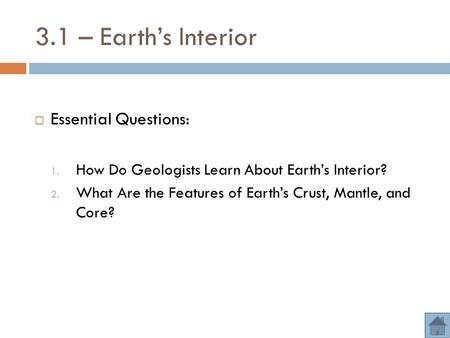 3.1 – Earth's Interior  Essential Questions: 1. How Do Geologists Learn About Earth's Interior? 2. What Are the Features of Earth's Crust, Mantle, and.