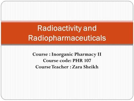 Course : Inorganic Pharmacy II Course code: PHR 107 Course Teacher : Zara Sheikh Radioactivity and Radiopharmaceuticals.