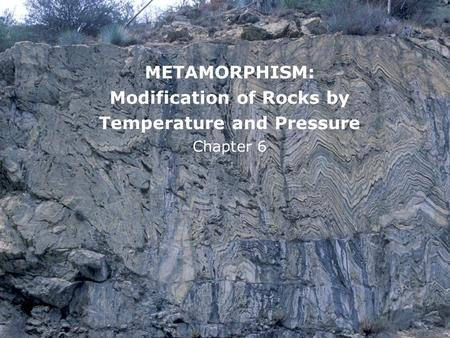 METAMORPHISM: Modification of Rocks by Temperature and Pressure Chapter 6.