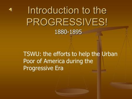 Introduction to the PROGRESSIVES! 1880-1895 TSWU: the efforts to help the Urban Poor of America during the Progressive Era.