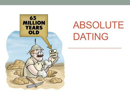 ABSOLUTE DATING. What is Absolute Dating? Determining the actual age, in numbers of years, of something (rock, object, event). How do you do it? Index.