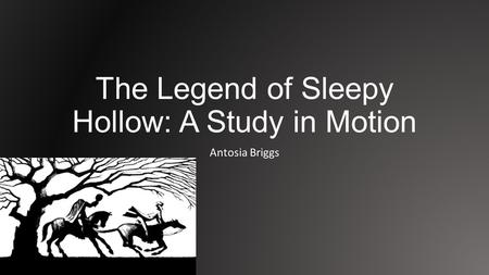 The Legend of Sleepy Hollow: A Study in Motion Antosia Briggs.
