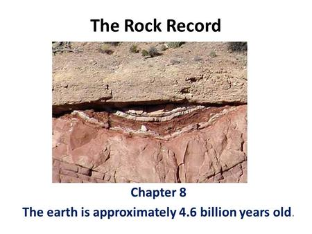 The Rock Record Chapter 8 The earth is approximately 4.6 billion years old.