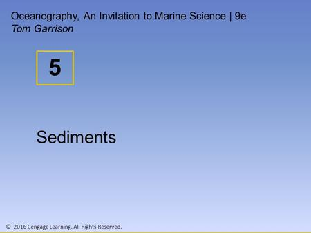 © 2016 Cengage Learning. All Rights Reserved. 5 Oceanography, An Invitation to Marine Science | 9e Tom Garrison Sediments.