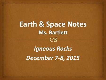 Igneous Rocks December 7-8, 2015.   Melted rock that cools & crystallizes at or below the surface Igneous Rocks.