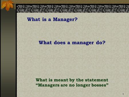 "1 What is a Manager? What does a manager do? What is meant by the statement ""Managers are no longer bosses"""