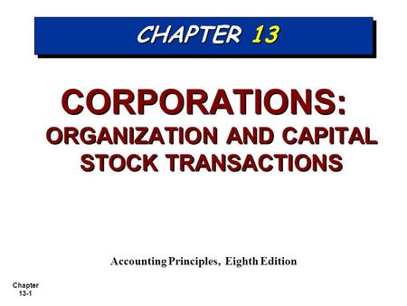 Chapter 13-1 CHAPTER 13 CORPORATIONS: ORGANIZATION AND CAPITAL STOCK TRANSACTIONS Accounting Principles, Eighth Edition.