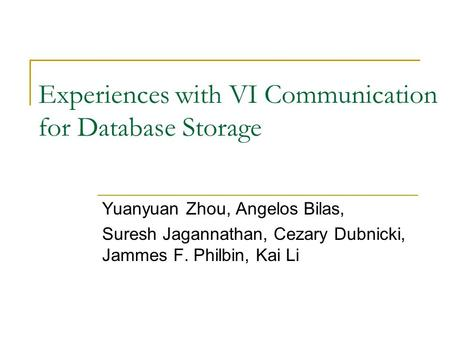 Experiences with VI Communication for Database Storage Yuanyuan Zhou, Angelos Bilas, Suresh Jagannathan, Cezary Dubnicki, Jammes F. Philbin, Kai Li.