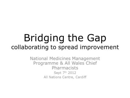 Bridging the Gap collaborating to spread improvement National Medicines Management Programme & All Wales Chief Pharmacists Sept 7 th 2012 All Nations Centre,