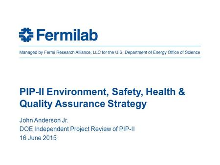 PIP-II Environment, Safety, Health & Quality Assurance Strategy John Anderson Jr. DOE Independent Project Review of PIP-II 16 June 2015.