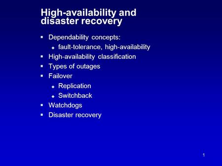 1 High-availability and disaster recovery  Dependability concepts:  fault-tolerance, high-availability  High-availability classification  Types of.