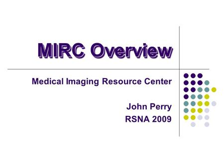 MIRC Overview Medical Imaging Resource Center John Perry RSNA 2009.