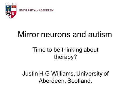 Mirror neurons and autism Time to be thinking about therapy? Justin H G Williams, University of Aberdeen, Scotland.