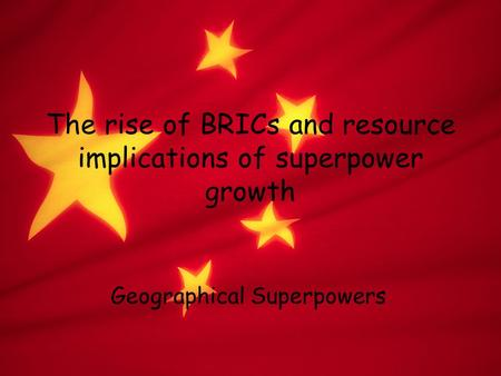The rise of BRICs and resource implications of superpower growth Geographical Superpowers.