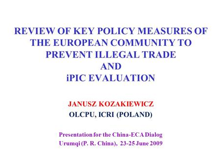 REVIEW OF KEY POLICY MEASURES OF THE EUROPEAN COMMUNITY TO PREVENT ILLEGAL TRADE AND iPIC EVALUATION JANUSZ KOZAKIEWICZ OLCPU, ICRI (POLAND) Presentation.