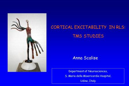 Department of Neurosciences, S. Maria della Misericordia Hospital, Udine, Italy Anna Scalise CORTICAL EXCITABILITY IN RLS: TMS STUDIES.