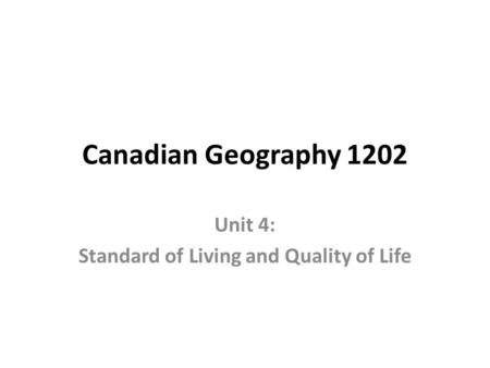 Canadian Geography 1202 Unit 4: Standard of Living and Quality of Life.