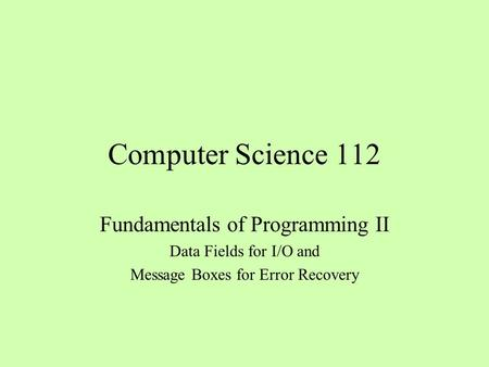 Computer Science 112 Fundamentals of Programming II Data Fields for I/O and Message Boxes for Error Recovery.