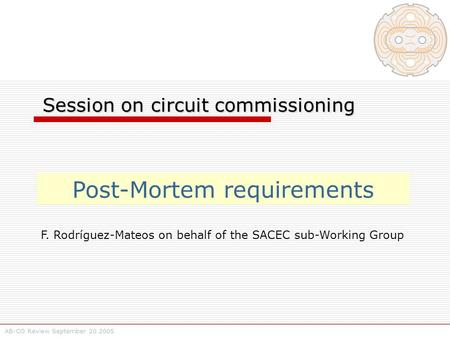 AB-CO Review September 20 2005 Session on circuit commissioning Session on circuit commissioning Post-Mortem requirements F. Rodríguez-Mateos on behalf.