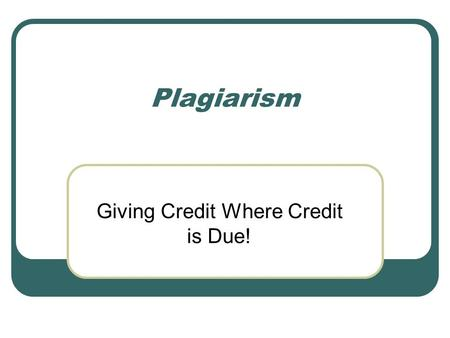 Plagiarism Giving Credit Where Credit is Due!. In your small group… Single Round Robin Say one example of plagiarism (each person takes one turn)
