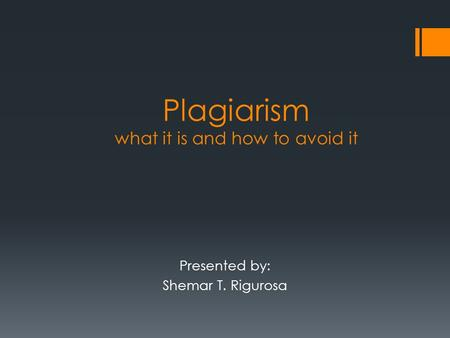 Plagiarism what it is and how to avoid it Presented by: Shemar T. Rigurosa.