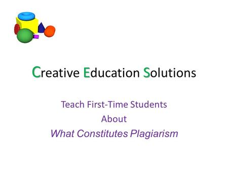 C ES C reative E ducation S olutions Teach First-Time Students About What Constitutes Plagiarism.