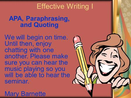 Effective Writing I APA, Paraphrasing, and Quoting We will begin on time. Until then, enjoy chatting with one another. Please make sure you can hear the.