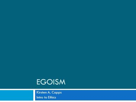 EGOISM Kirsten A. Capps Intro to Ethics. Egoism  Each person has but one ultimate aim: her own welfare (Shaver)  Egoism make claims about what one ought.