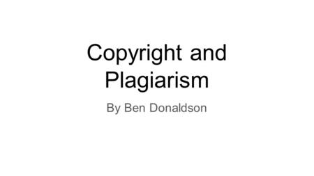 Copyright and Plagiarism By Ben Donaldson. What is intellectual property? Intellectual property is property that refers to creations of the mind. It is.