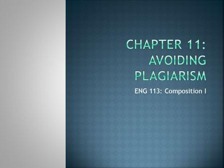 ENG 113: Composition I.  Plagiarism is the act of using words or ideas of another person without attributing them to their rightful author—presenting.