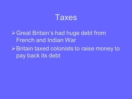 Taxes  Great Britain's had huge debt from French and Indian War  Britain taxed colonists to raise money to pay back its debt.