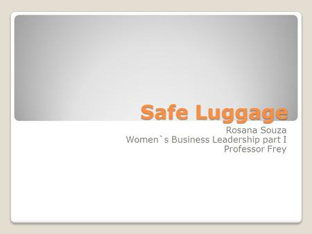 Safe Luggage Rosana Souza Women`s Business Leadership part I Professor Frey.