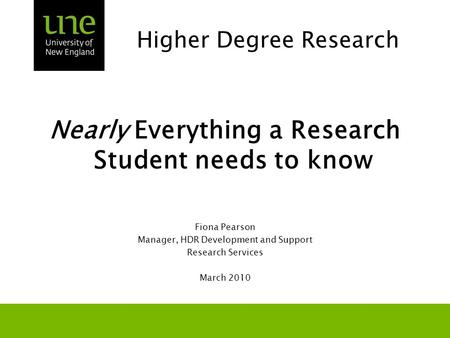 Higher Degree Research Nearly Everything a Research Student needs to know Fiona Pearson Manager, HDR Development and Support Research Services March 2010.