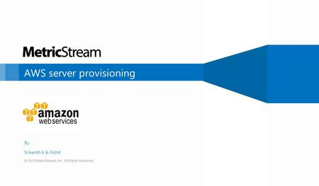 © 2015 MetricStream, Inc. All Rights Reserved. AWS server provisioning © 2015 MetricStream, Inc. All Rights Reserved. By, Srikanth K & Rohit.