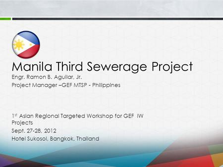 Manila Third Sewerage Project 1 st Asian Regional Targeted Workshop for GEF IW Projects Sept. 27-28, 2012 Hotel Sukosol, Bangkok, Thailand Engr. Ramon.