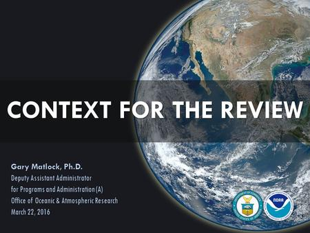 CONTEXT FOR THE REVIEW Gary Matlock, Ph.D. Deputy Assistant Administrator for Programs and Administration (A) Office of Oceanic & Atmospheric Research.