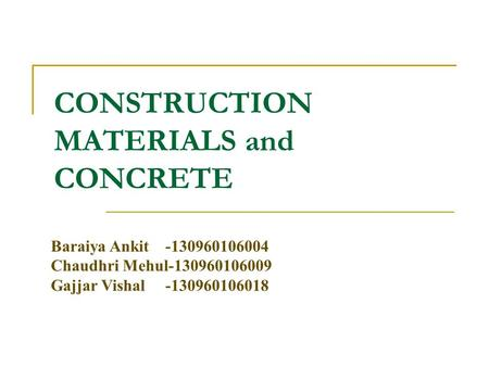 CONSTRUCTION MATERIALS and CONCRETE Baraiya Ankit -130960106004 Chaudhri Mehul-130960106009 Gajjar Vishal -130960106018.