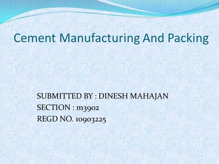 Cement Manufacturing And Packing SUBMITTED BY : DINESH MAHAJAN SECTION : m3902 REGD NO. 10903225.