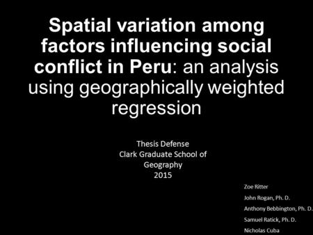 Spatial variation among factors influencing social conflict in Peru: an analysis using geographically weighted regression Zoe Ritter John Rogan, Ph. D.