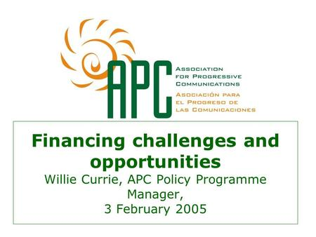Financing challenges and opportunities Willie Currie, APC Policy Programme Manager, 3 February 2005.