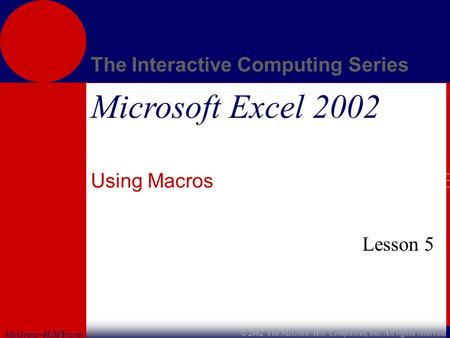 McGraw-Hill/Irwin The Interactive Computing Series © 2002 The McGraw-Hill Companies, Inc. All rights reserved. Microsoft Excel 2002 Using Macros Lesson.