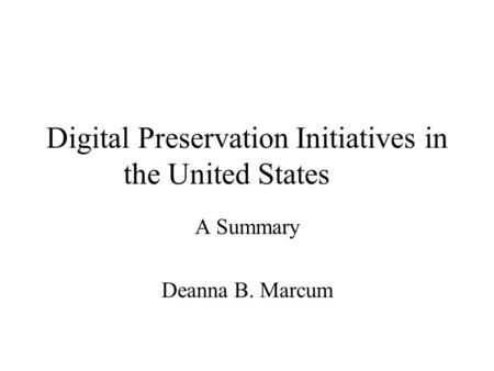 Digital Preservation Initiatives in the United States A Summary Deanna B. Marcum.