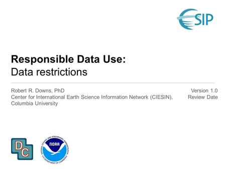 Responsible Data Use: Data restrictions Robert R. Downs, PhD Center for International Earth Science Information Network (CIESIN), Columbia University Version.