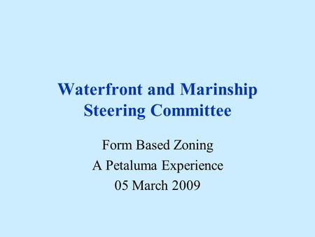 Waterfront and Marinship Steering Committee Form Based Zoning A Petaluma Experience 05 March 2009.
