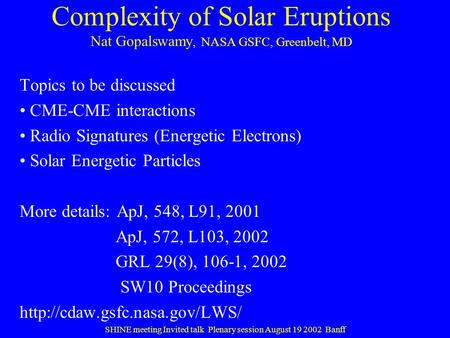 Complexity of Solar Eruptions Nat Gopalswamy, NASA GSFC, Greenbelt, MD Topics to be discussed CME-CME interactions Radio Signatures (Energetic Electrons)